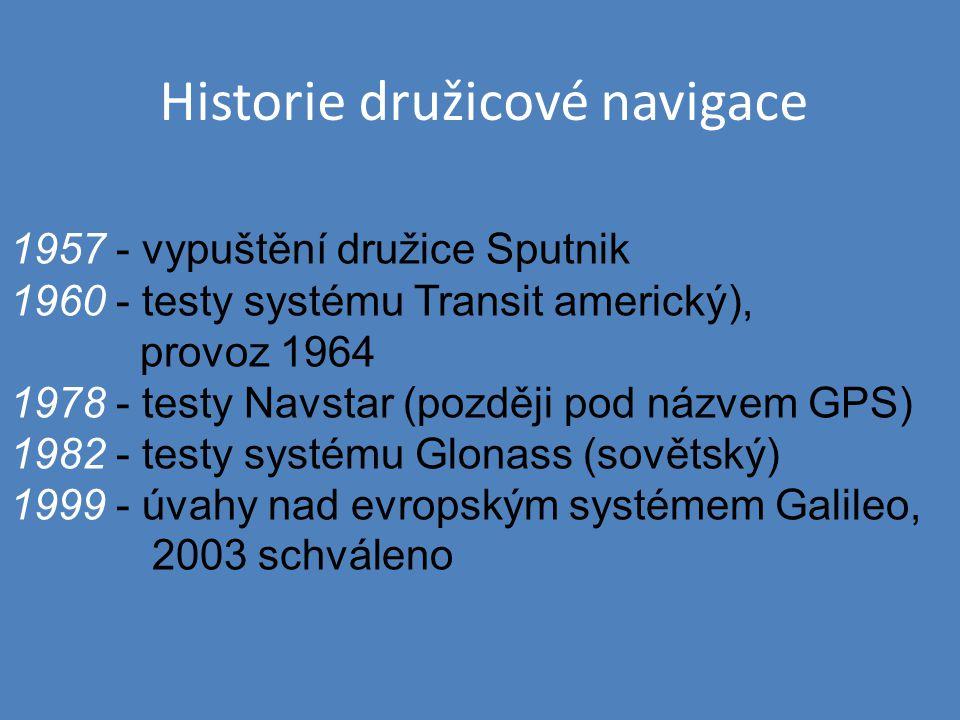 Historie družicové navigace 1957 - vypuštění družice Sputnik 1960 - testy systému Transit americký), provoz 1964 1978 - testy Navstar (později pod náz