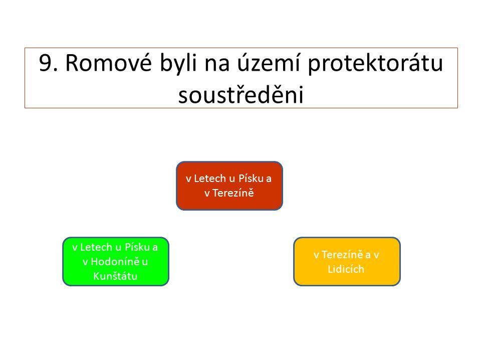 9. Romové byli na území protektorátu soustředěni v Letech u Písku a v Hodoníně u Kunštátu v Letech u Písku a v Terezíně v Terezíně a v Lidicích