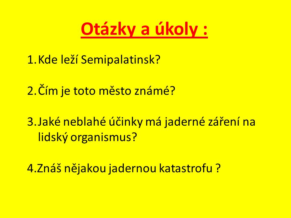 Otázky a úkoly : 1.Kde leží Semipalatinsk.2.Čím je toto město známé.