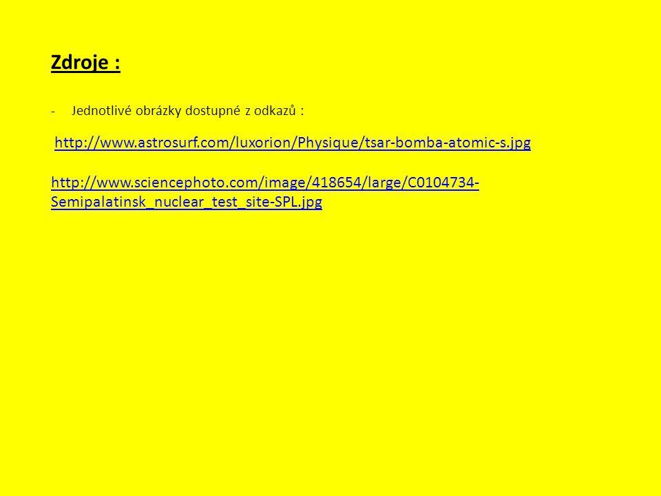 Zdroje : -Jednotlivé obrázky dostupné z odkazů : http://www.astrosurf.com/luxorion/Physique/tsar-bomba-atomic-s.jpg http://www.sciencephoto.com/image/418654/large/C0104734- Semipalatinsk_nuclear_test_site-SPL.jpg