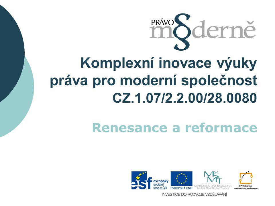 Komplexní inovace výuky práva pro moderní společnost CZ.1.07/2.2.00/28.0080 Renesance a reformace