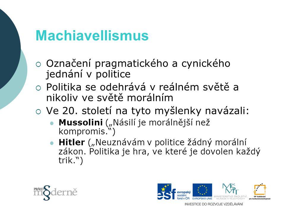 Machiavellismus  Označení pragmatického a cynického jednání v politice  Politika se odehrává v reálném světě a nikoliv ve světě morálním  Ve 20.