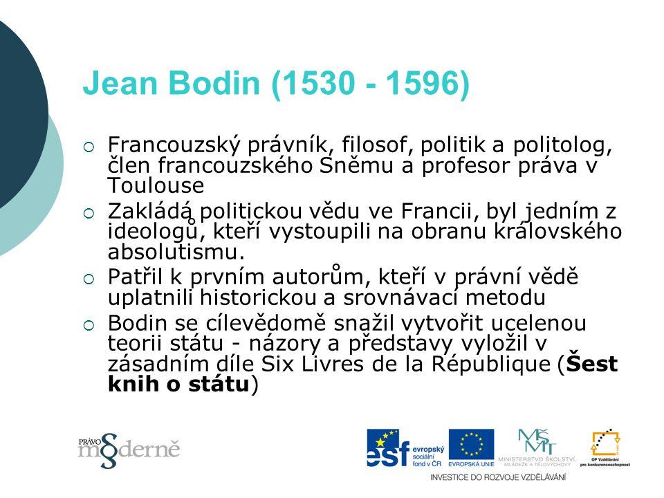 Jean Bodin (1530 - 1596)  Francouzský právník, filosof, politik a politolog, člen francouzského Sněmu a profesor práva v Toulouse  Zakládá politickou vědu ve Francii, byl jedním z ideologů, kteří vystoupili na obranu královského absolutismu.