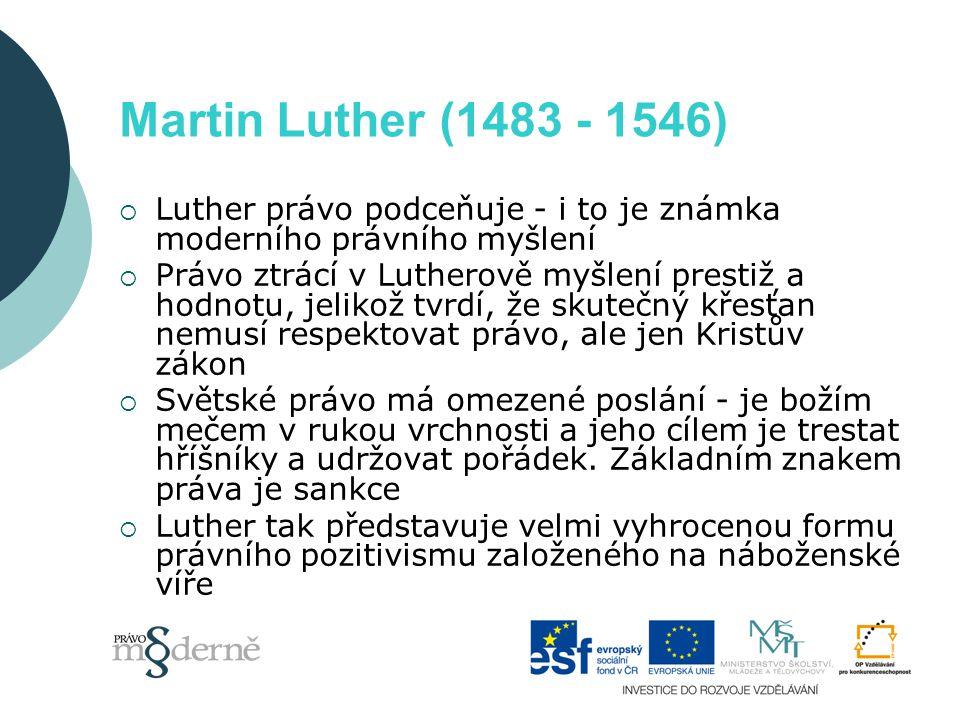 Martin Luther (1483 - 1546)  Luther právo podceňuje - i to je známka moderního právního myšlení  Právo ztrácí v Lutherově myšlení prestiž a hodnotu, jelikož tvrdí, že skutečný křesťan nemusí respektovat právo, ale jen Kristův zákon  Světské právo má omezené poslání - je božím mečem v rukou vrchnosti a jeho cílem je trestat hříšníky a udržovat pořádek.