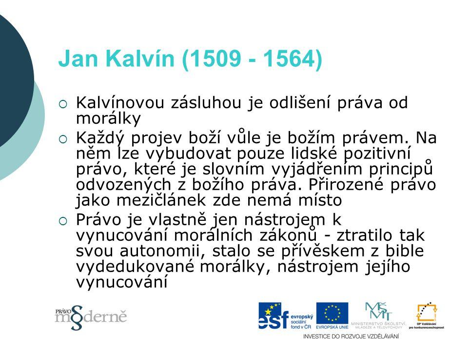 Jan Kalvín (1509 - 1564)  Kalvínovou zásluhou je odlišení práva od morálky  Každý projev boží vůle je božím právem.