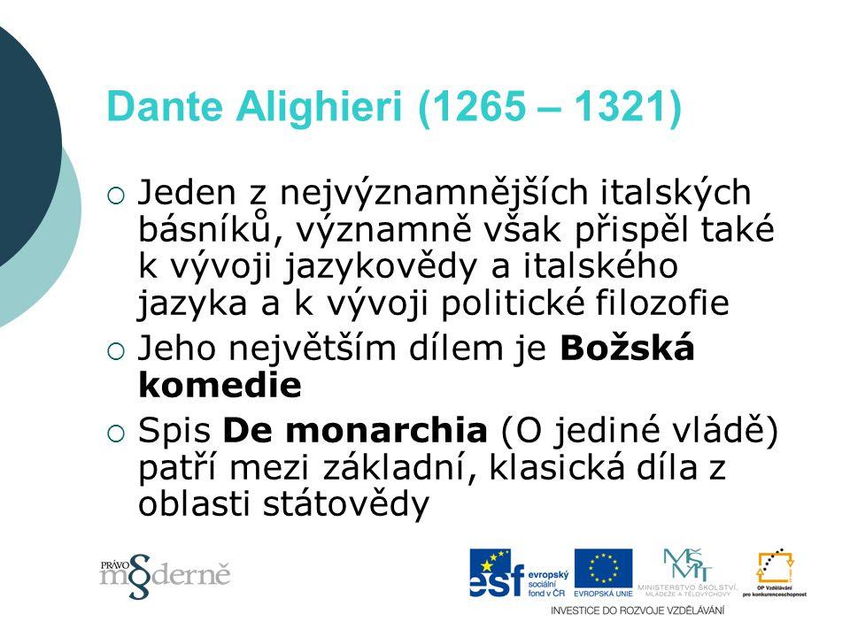 Dante Alighieri (1265 – 1321)  Jeden z nejvýznamnějších italských básníků, významně však přispěl také k vývoji jazykovědy a italského jazyka a k vývoji politické filozofie  Jeho největším dílem je Božská komedie  Spis De monarchia (O jediné vládě) patří mezi základní, klasická díla z oblasti státovědy