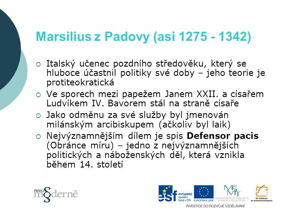 Marsilius z Padovy (asi 1275 - 1342)  Italský učenec pozdního středověku, který se hluboce účastnil politiky své doby – jeho teorie je protiteokratická  Ve sporech mezi papežem Janem XXII.