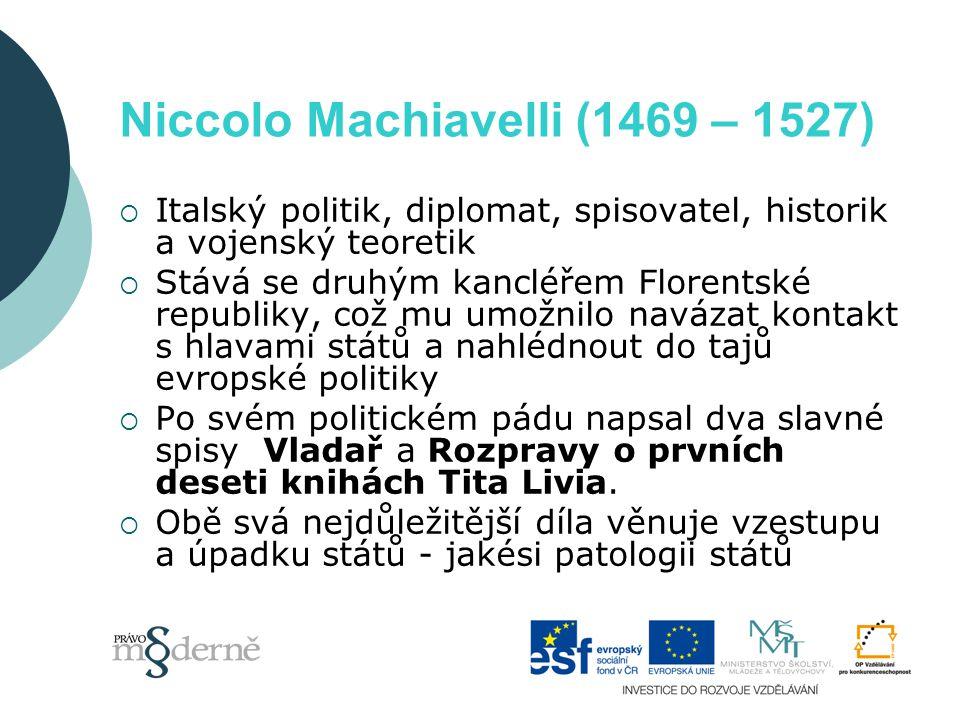 Niccolo Machiavelli (1469 – 1527)  Italský politik, diplomat, spisovatel, historik a vojenský teoretik  Stává se druhým kancléřem Florentské republiky, což mu umožnilo navázat kontakt s hlavami států a nahlédnout do tajů evropské politiky  Po svém politickém pádu napsal dva slavné spisy  Vladař a Rozpravy o prvních deseti knihách Tita Livia.