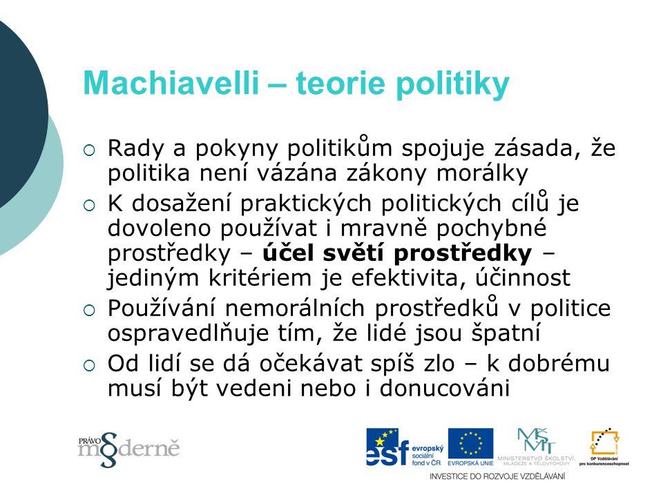 Machiavelli – teorie politiky  Rady a pokyny politikům spojuje zásada, že politika není vázána zákony morálky  K dosažení praktických politických cílů je dovoleno používat i mravně pochybné prostředky – účel světí prostředky – jediným kritériem je efektivita, účinnost  Používání nemorálních prostředků v politice ospravedlňuje tím, že lidé jsou špatní  Od lidí se dá očekávat spíš zlo – k dobrému musí být vedeni nebo i donucováni
