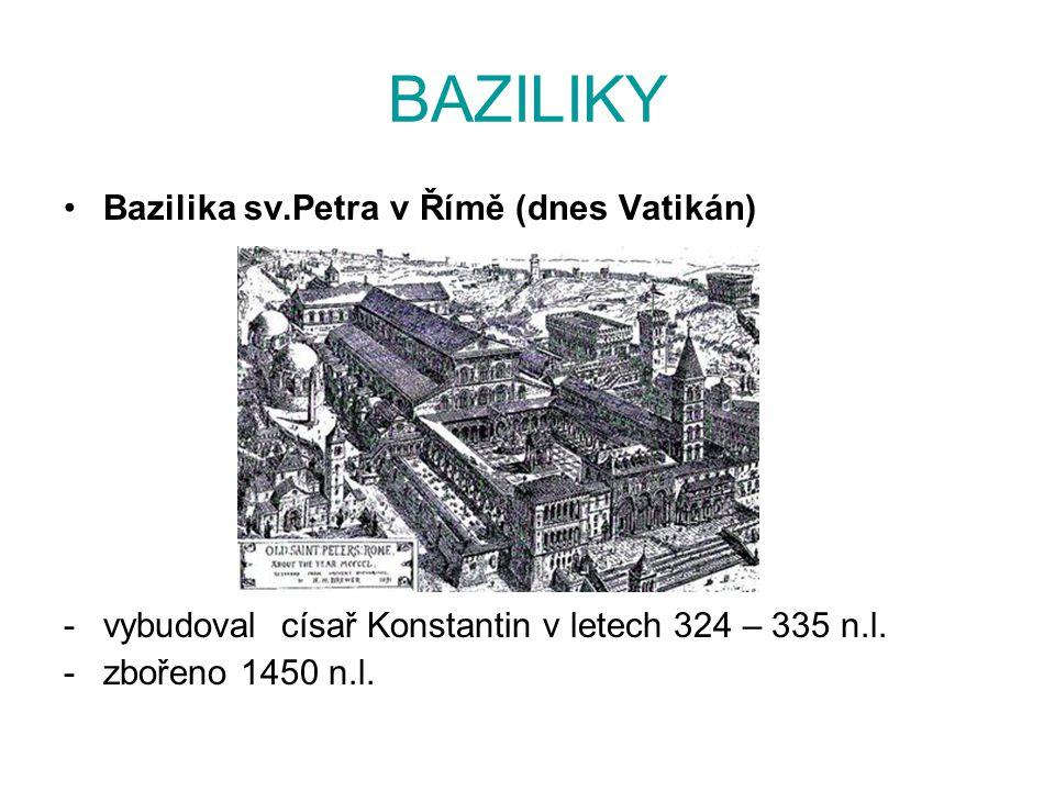 BAZILIKY Bazilika sv.Petra v Římě (dnes Vatikán) -vybudoval císař Konstantin v letech 324 – 335 n.l. -zbořeno 1450 n.l.