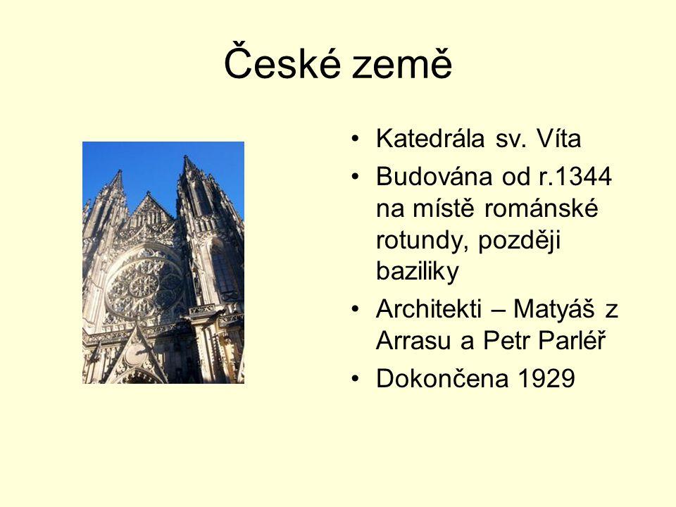 České země Katedrála sv. Víta Budována od r.1344 na místě románské rotundy, později baziliky Architekti – Matyáš z Arrasu a Petr Parléř Dokončena 1929