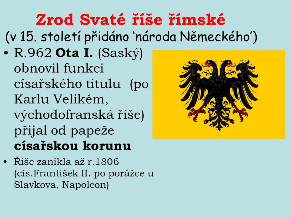 Zrod Svaté říše římské (v 15. století přidáno 'národa Německého') R.962 Ota I. (Saský) obnovil funkci císařského titulu (po Karlu Velikém, východofran