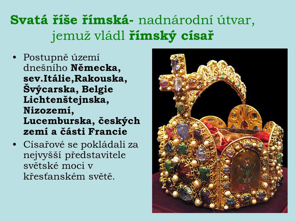 Svatá říše římská- nadnárodní útvar, jemuž vládl římský císař Postupně území dnešního Německa, sev.Itálie,Rakouska, Švýcarska, Belgie Lichtenštejnska,