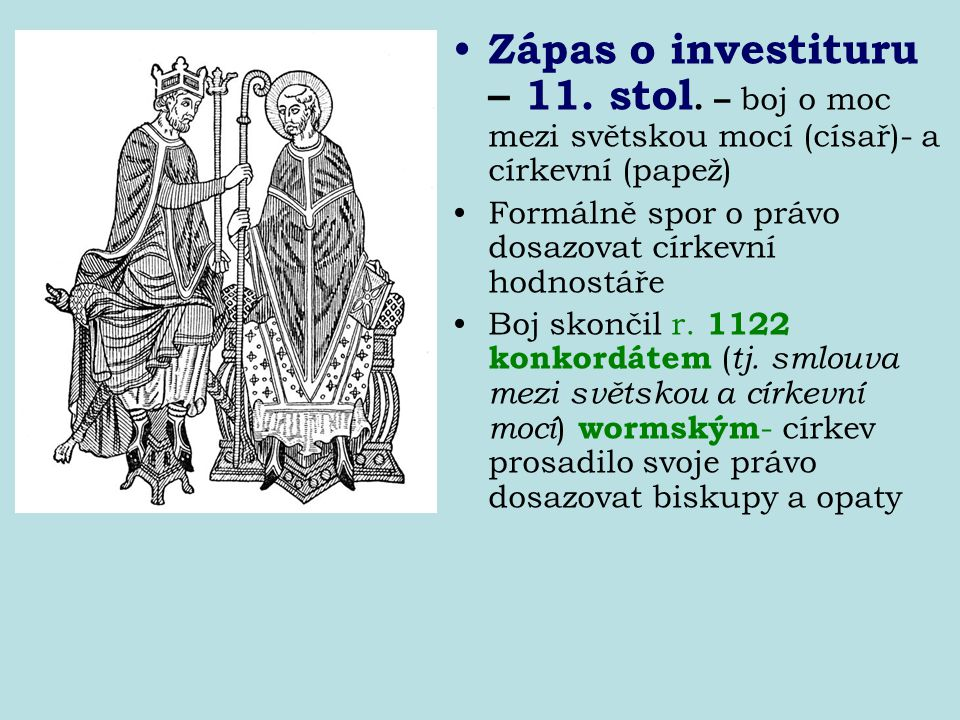 Zápas o investituru – 11. stol. – boj o moc mezi světskou mocí (císař)- a církevní (papež) Formálně spor o právo dosazovat církevní hodnostáře Boj sko