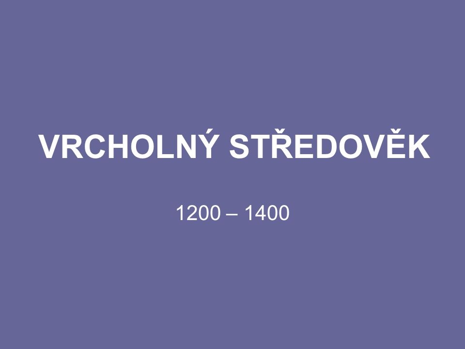 VRCHOLNÝ STŘEDOVĚK 1200 – 1400