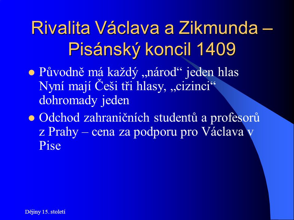 Dějiny 15. století Rivalita Václava a Zikmunda – Pisánský koncil 1409 Iniciátorem koncilu je Václav Snaha získat podporu hlasujících – zástupci KU mus