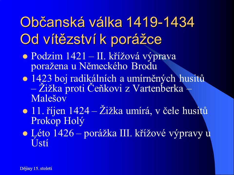 Dějiny 15. století Občanská válka 1419-1434 Čáslavský sněm 1421 Zemský sněm: - Zikmund sesazen z trůnu - Pražské artikuly povýšeny na zemský zákon Důs