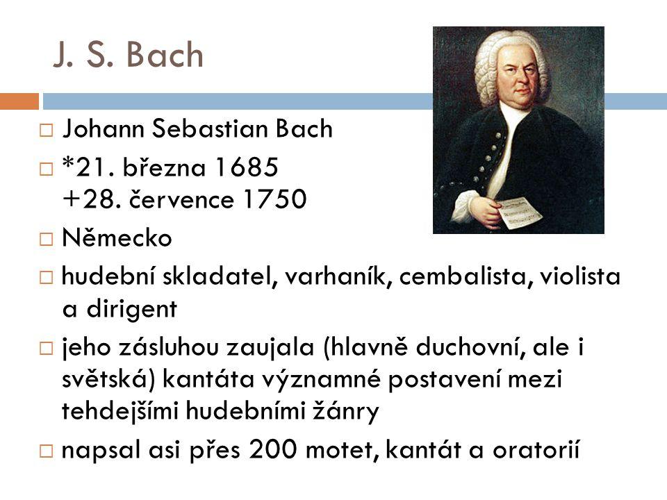 J. S. Bach  Johann Sebastian Bach  *21. března 1685 +28. července 1750  Německo  hudební skladatel, varhaník, cembalista, violista a dirigent  je