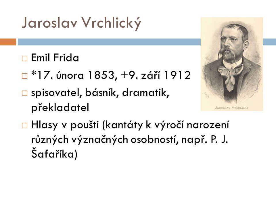 Jaroslav Vrchlický  Emil Frida  *17. února 1853, +9. září 1912  spisovatel, básník, dramatik, překladatel  Hlasy v poušti (kantáty k výročí naroze