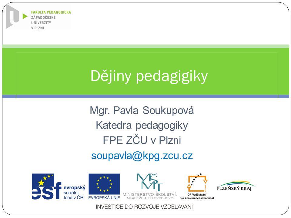 Mgr. Pavla Soukupová Katedra pedagogiky FPE ZČU v Plzni soupavla@kpg.zcu.cz Dějiny pedagigiky