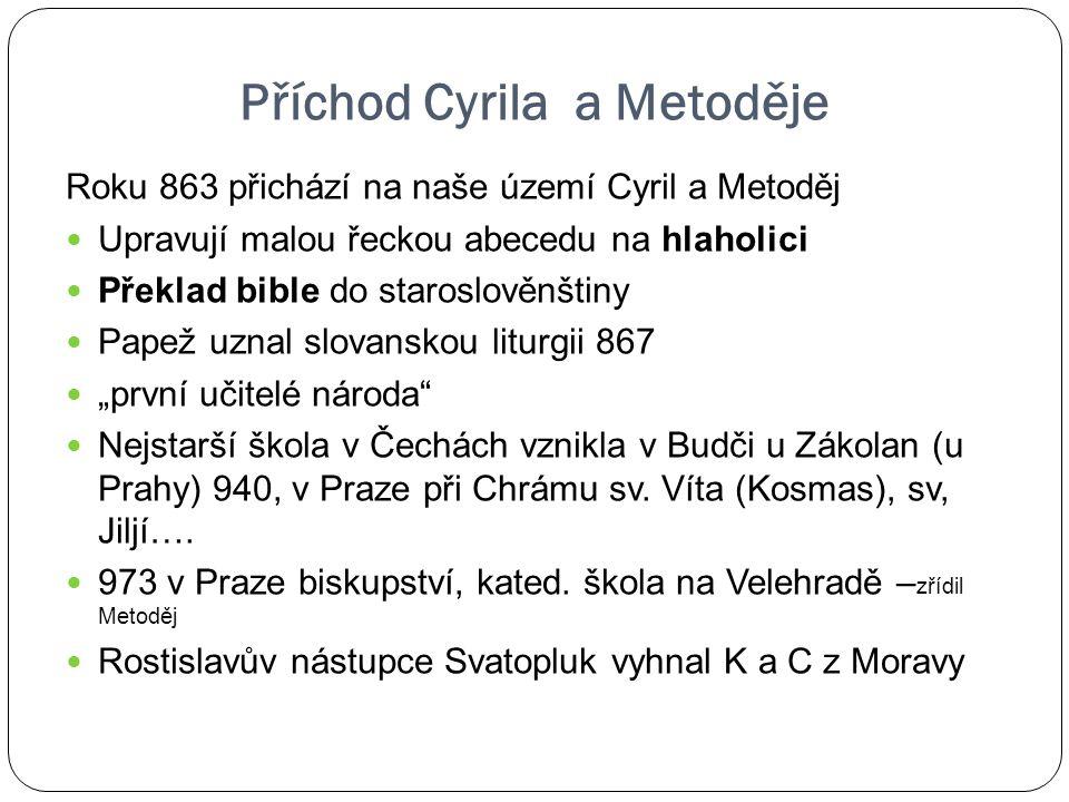 Příchod Cyrila a Metoděje Roku 863 přichází na naše území Cyril a Metoděj Upravují malou řeckou abecedu na hlaholici Překlad bible do staroslověnštiny