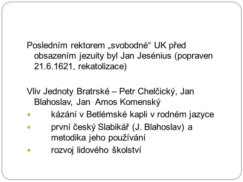 """Posledním rektorem """"svobodné"""" UK před obsazením jezuity byl Jan Jesénius (popraven 21.6.1621, rekatolizace) Vliv Jednoty Bratrské – Petr Chelčický, Ja"""