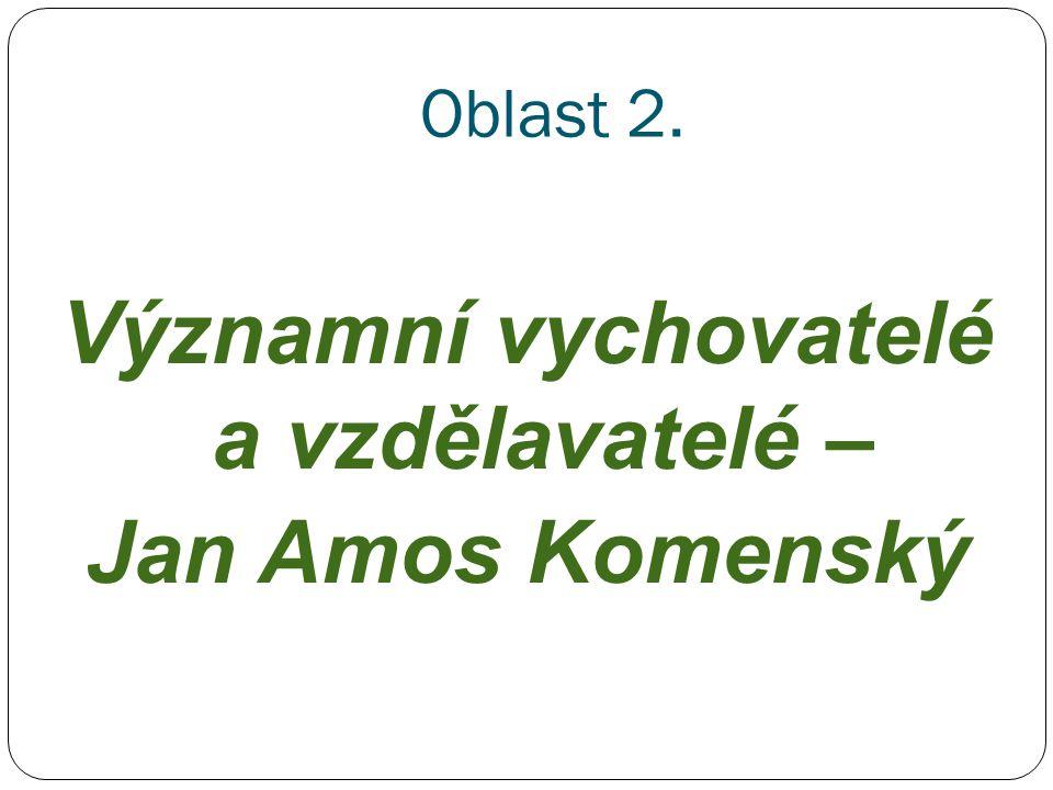 Oblast 2. Významní vychovatelé a vzdělavatelé – Jan Amos Komenský
