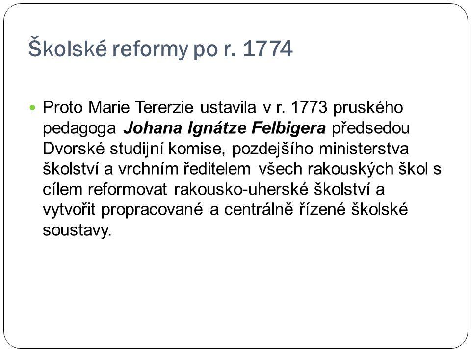 Školské reformy po r. 1774 Proto Marie Tererzie ustavila v r. 1773 pruského pedagoga Johana Ignátze Felbigera předsedou Dvorské studijní komise, pozde