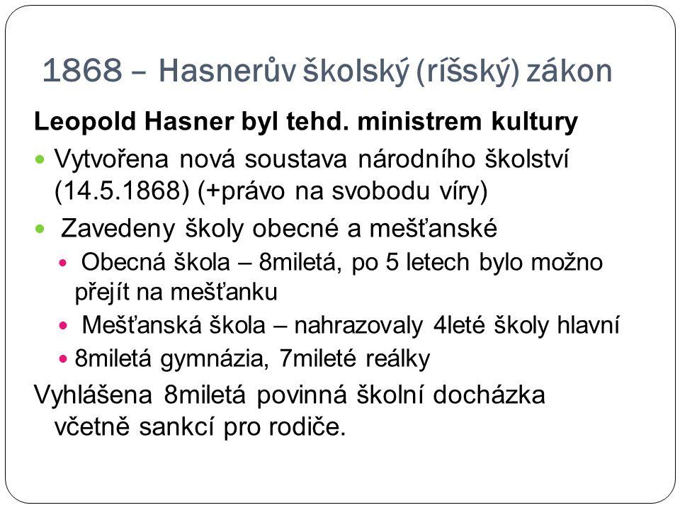 1868 – Hasnerův školský (ríšský) zákon Leopold Hasner byl tehd. ministrem kultury Vytvořena nová soustava národního školství (14.5.1868) (+právo na sv