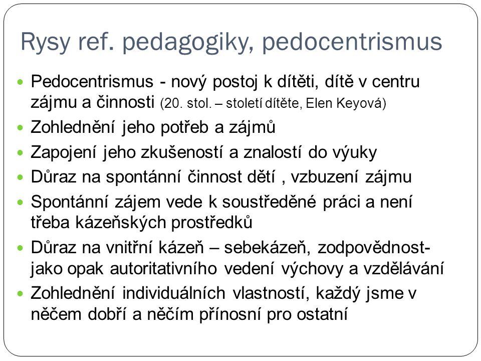 Rysy ref. pedagogiky, pedocentrismus Pedocentrismus - nový postoj k dítěti, dítě v centru zájmu a činnosti (20. stol. – století dítěte, Elen Keyová) Z