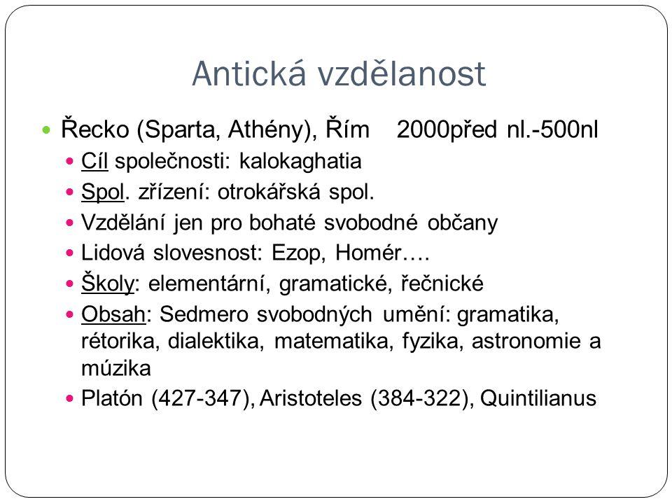 Antická vzdělanost Řecko (Sparta, Athény), Řím 2000před nl.-500nl Cíl společnosti: kalokaghatia Spol. zřízení: otrokářská spol. Vzdělání jen pro bohat