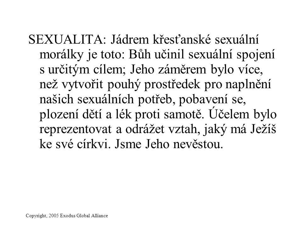 Copyright, 2005 Exodus Global Alliance SEXUALITA: Jádrem křesťanské sexuální morálky je toto: Bůh učinil sexuální spojení s určitým cílem; Jeho záměrem bylo více, než vytvořit pouhý prostředek pro naplnění našich sexuálních potřeb, pobavení se, plození dětí a lék proti samotě.