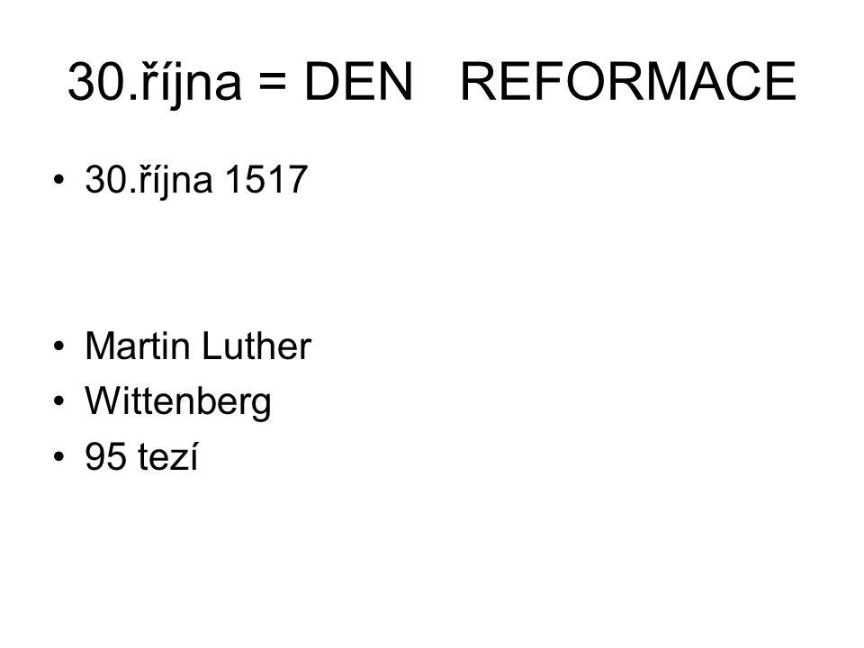 30.října = DEN REFORMACE 30.října 1517 Martin Luther Wittenberg 95 tezí