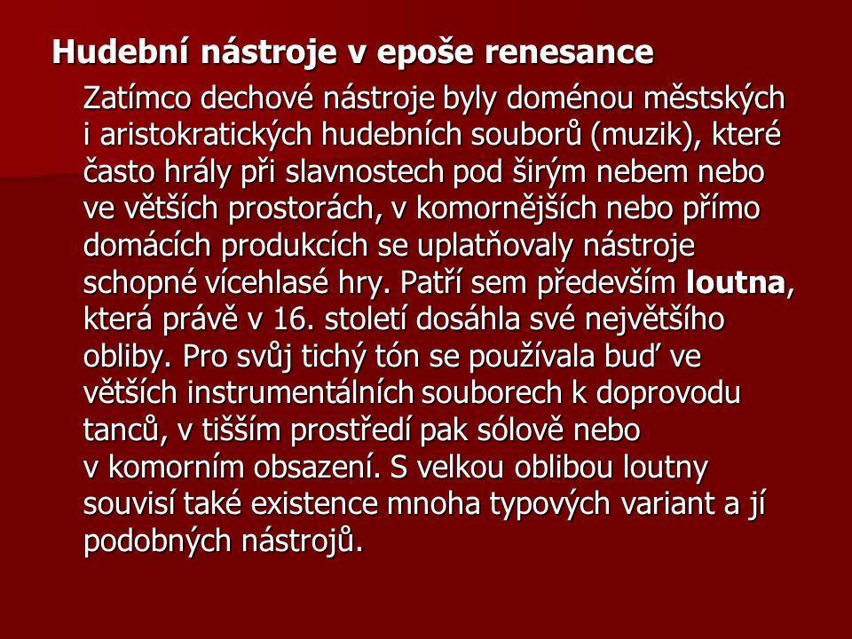Hudební nástroje v epoše renesance Zatímco dechové nástroje byly doménou městských i aristokratických hudebních souborů (muzik), které často hrály při
