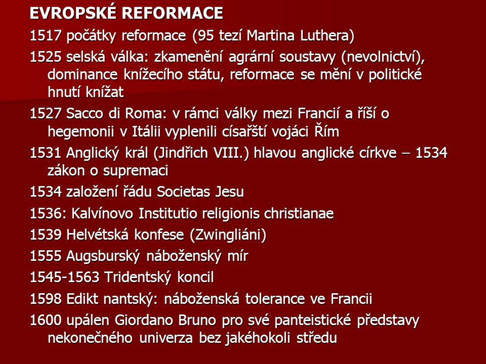 EVROPSKÉ REFORMACE 1517 počátky reformace (95 tezí Martina Luthera) 1525 selská válka: zkamenění agrární soustavy (nevolnictví), dominance knížecího s