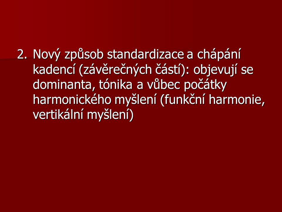 2.Nový způsob standardizace a chápání kadencí (závěrečných částí): objevují se dominanta, tónika a vůbec počátky harmonického myšlení (funkční harmoni