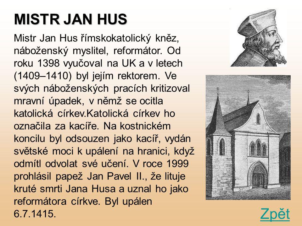 MISTR JAN HUS Zpět Mistr Jan Hus římskokatolický kněz, náboženský myslitel, reformátor. Od roku 1398 vyučoval na UK a v letech (1409–1410) byl jejím r