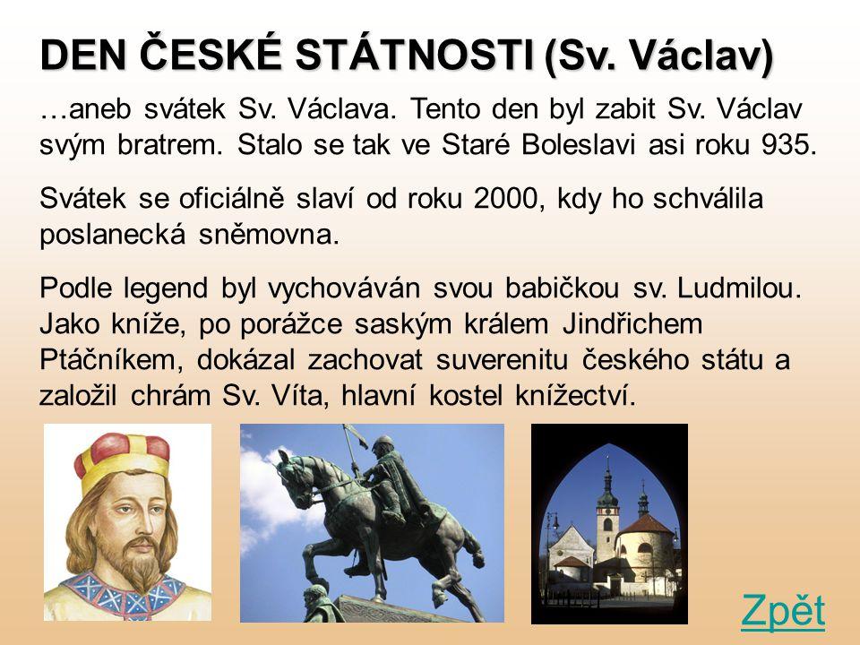 DEN ČESKÉ STÁTNOSTI (Sv. Václav) …aneb svátek Sv. Václava. Tento den byl zabit Sv. Václav svým bratrem. Stalo se tak ve Staré Boleslavi asi roku 935.