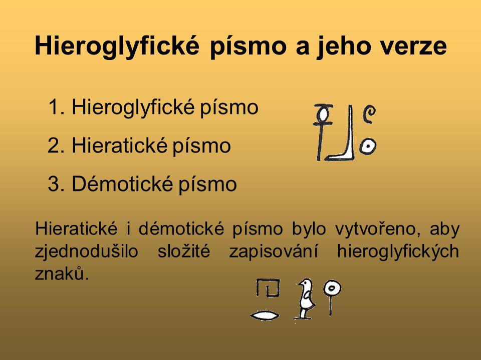 Hieroglyfické písmo a jeho verze 1. Hieroglyfické písmo 2. Hieratické písmo 3. Démotické písmo Hieratické i démotické písmo bylo vytvořeno, aby zjedno