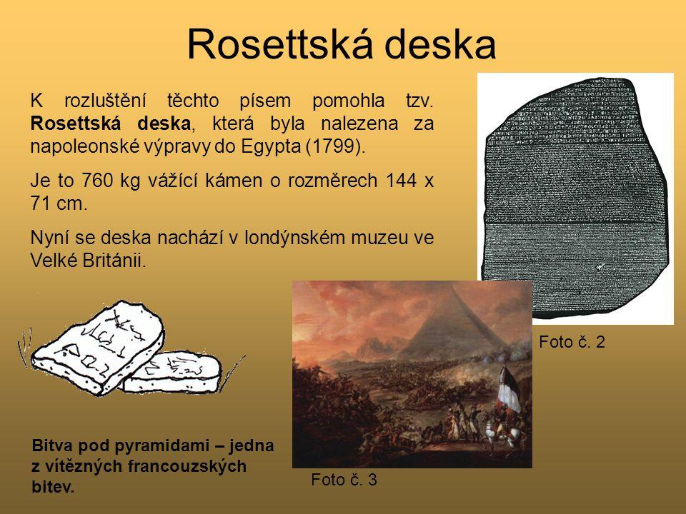 Rosettská deska K rozluštění těchto písem pomohla tzv. Rosettská deska, která byla nalezena za napoleonské výpravy do Egypta (1799). Je to 760 kg váží