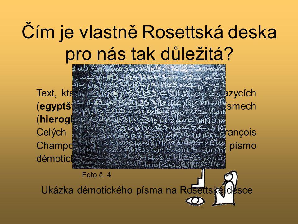 Čím je vlastně Rosettská deska pro nás tak důležitá? Text, který je na ní vytesán, je ve dvou jazycích (egyptština a řečtina) a ve třech písmech (hier