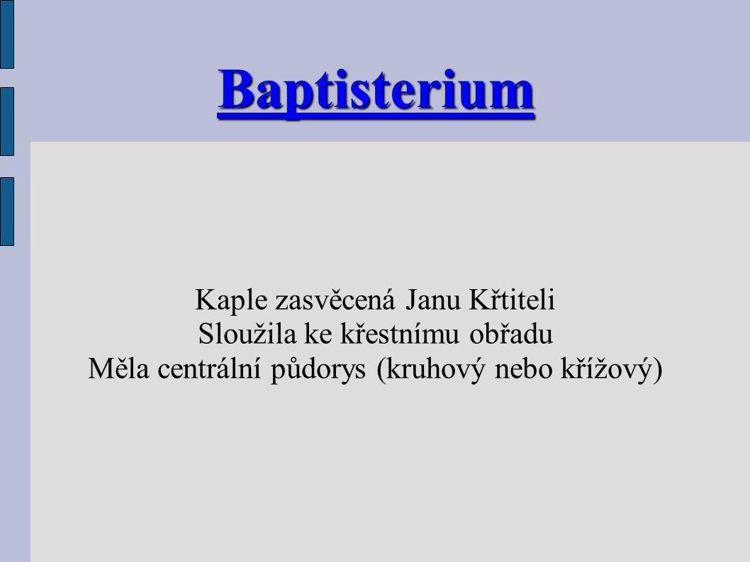 Baptisterium Kaple zasvěcená Janu Křtiteli Sloužila ke křestnímu obřadu Měla centrální půdorys (kruhový nebo křížový)