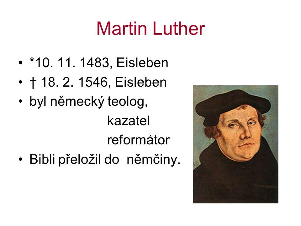 Martin Luther *10. 11. 1483, Eisleben † 18. 2. 1546, Eisleben byl německý teolog, kazatel reformátor Bibli přeložil do němčiny.