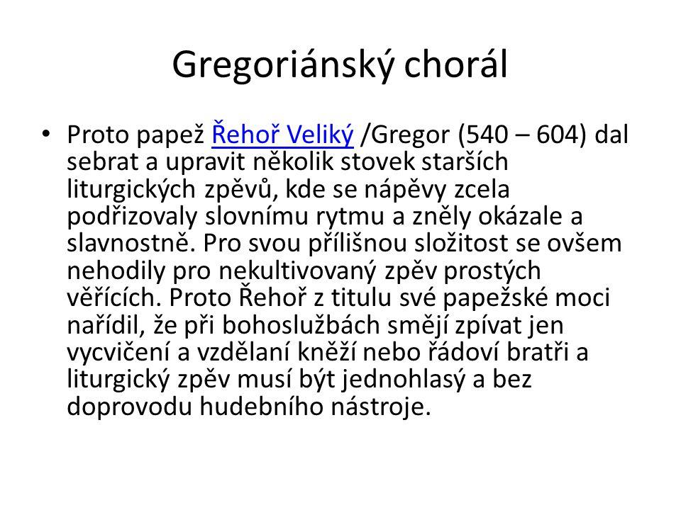 Gregoriánský chorál Proto papež Řehoř Veliký /Gregor (540 – 604) dal sebrat a upravit několik stovek starších liturgických zpěvů, kde se nápěvy zcela