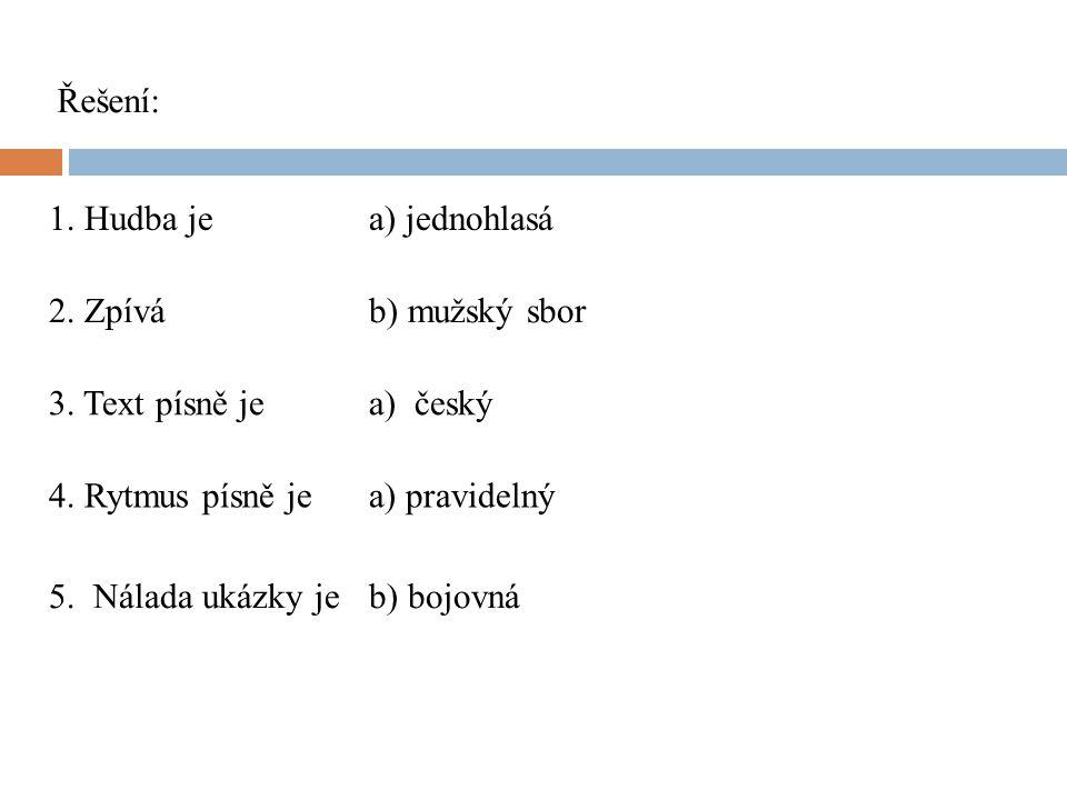 1. Hudba je a) jednohlasá Řešení: 2. Zpívá b) mužský sbor 3. Text písně je a) český 4. Rytmus písně jea) pravidelný 5. Nálada ukázky jeb) bojovná