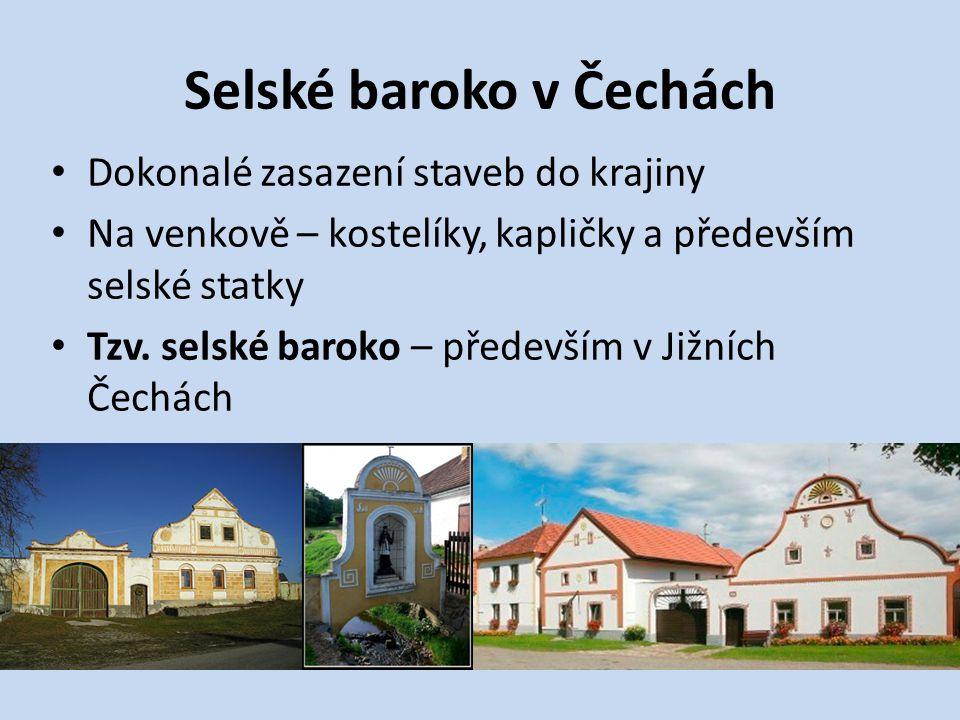 Selské baroko v Čechách Dokonalé zasazení staveb do krajiny Na venkově – kostelíky, kapličky a především selské statky Tzv. selské baroko – především