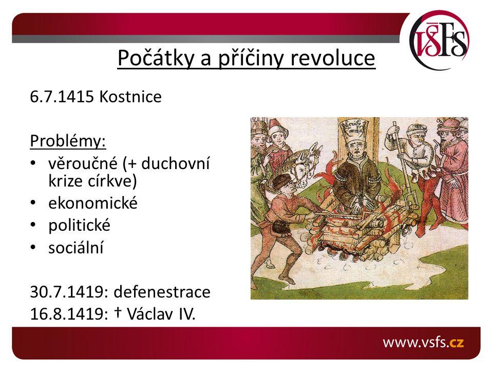 Počátky a příčiny revoluce 6.7.1415 Kostnice Problémy: věroučné (+ duchovní krize církve) ekonomické politické sociální 30.7.1419: defenestrace 16.8.1419: † Václav IV.
