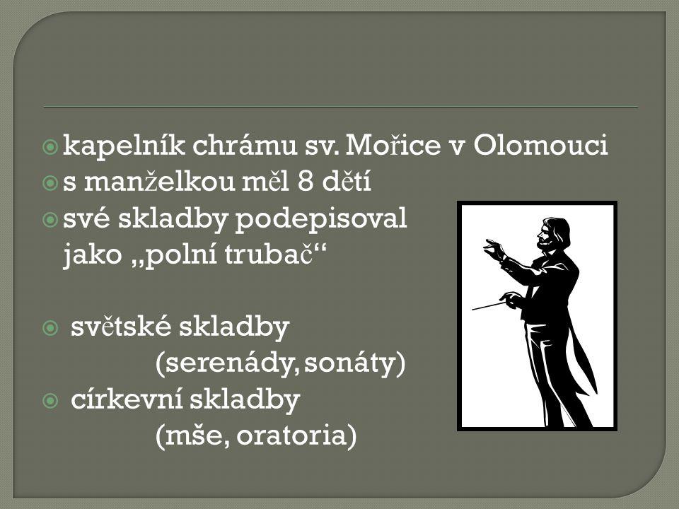 """ kapelník chrámu sv. Mo ř ice v Olomouci  s man ž elkou m ě l 8 d ě tí  své skladby podepisoval jako """"polní truba č """"  sv ě tské skladby (serenády"""
