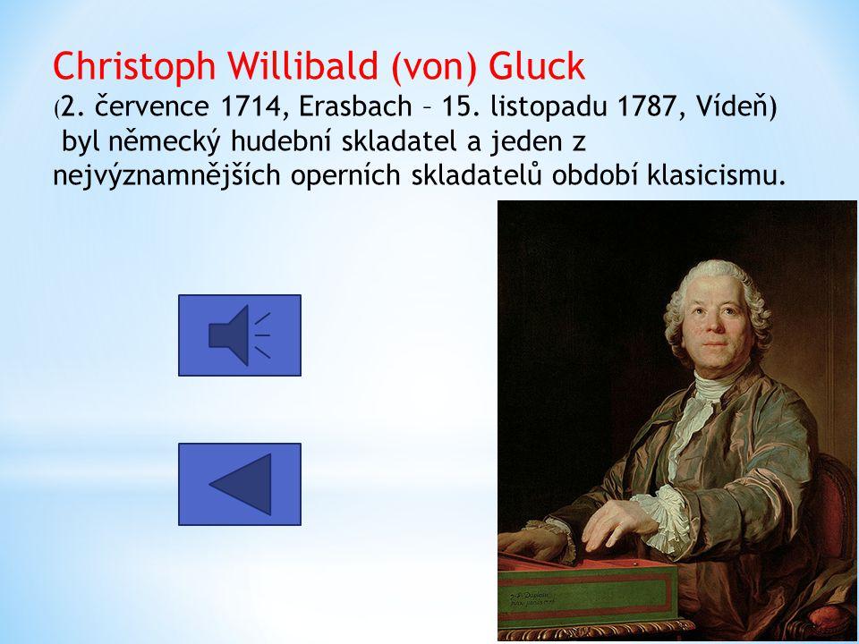 Christoph Willibald (von) Gluck ( 2. července 1714, Erasbach – 15. listopadu 1787, Vídeň) byl německý hudební skladatel a jeden z nejvýznamnějších ope