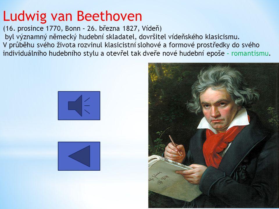 Ludwig van Beethoven (16. prosince 1770, Bonn – 26. března 1827, Vídeň) byl významný německý hudební skladatel, dovršitel vídeňského klasicismu. V prů